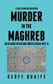 A Luke Tremayne Adventure Murder in the Maghreb: An Islamic Interlude North Africa 1657–8