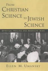 From Christian Science to Jewish Science : Spiritual Healing and American Jews: Spiritual Healing and American Jews