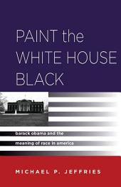 Paint the White House Black: Barack Obama and the Meaning of Race in America