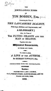 The Miscellaneous Works of Tim Bobbin, Esq. [pseud.] Containing His View of the Lancashire Dialect, with Large Additions and Improvements, and a Glossary: Also His Poem of The Flying Dragon and the Man of Heaton; Together with Other Whimsical Amusements in Prose and Verse. To which is Added a Life of the Author