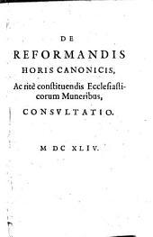 De reformandis horis canonicis, ac rite constituendis ecclesiasticorum muneribus consultatio. - o.O., 1644