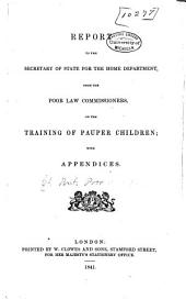 Report to the Secretary of State for the Home Department, from the Poor Law Commissioners, on the Training of Pauper Children: With Appendices