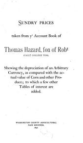 Sundry Prices Taken from Ye Account Book of Thomas Hazard, Son of Robt (calld College Tom).: Shewing the Depreciation of an Arbitrary Currency, as Compared with the Actual Value of Corn and Other Produce; to which a Few Other Tables of Interest are Added