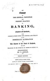An Essay on the General Principles and Present Practice of Banking in England and Scotland: With Observations Upon the Justice and Policy of an Immediate Alteration in the Charter of the Bank of England, and the Measures to be Pursued in Order to Effect it