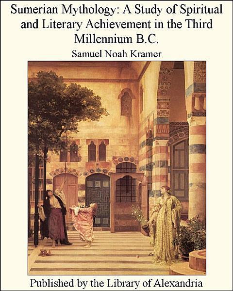 Sumerian Mythology  a Study of Spiritual and Literary Achievement in the Third Millennium B C