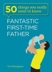 50 Things You Really Need to Know: Fantastic First-Time Father