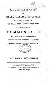 C. Julii Cæsaris De bello gallico et civili necnon aliorum de bello Alexandrino Africano et Hispaniensi commentarii ad optimas editiones collati: Volume 2