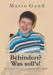 Behindert? - Was soll's!: Mein Leben im Internat für Körperbehinderte in der DDR