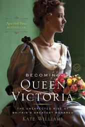 Becoming Queen Victoria: The Tragic Death of Princess Charlotte and the Unexpected Rise of Britain's Greatest Monarch