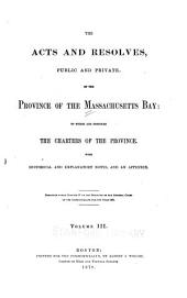 The Acts and Resolves, Public and Private, of the Province of the Massachusetts Bay: To which are Prefixed the Charters of the Province. With Historical and Explanatory Notes, and an Appendix. Published Under Chapter 87 of the Resolves of the General Court of the Commonwealth for the Year 1867 ...