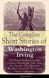 The Complete Short Stories of Washington Irving: The Sketch Book of Geoffrey Crayon, Bracebridge Hall, Tales of a Traveler, The Alhambra, Woolfert's Roost & The Crayon Papers Collections (Illustrated): The Legend of Sleepy Hollow, Rip Van Winkle, Old Christmas, The Voyage, Roscoe, The Widow's Retinue, An Old Soldier, Mountjoy, Don Juan, Woolfert's Roost, Tales of The Alhambra and many more