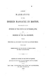 A Short Narrative of the Horrid Massacre in Boston ...: The Fifth Day of March, 1770, by Soldiers of the 29th Regiment ... with Some Observations on the State of Things Prior to that Catastrophe. Printed by Order of the Town of Boston, and Sold by Edes & Gill, and T. & J. Fleet, 1770
