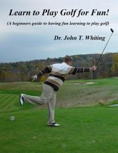 Learn to Play Golf for Fun!: A Beginner's Guide to Learning to Play Golf Based on Simple Instruction and Having Fun