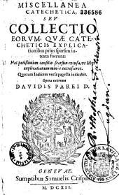 Miscellanea catechetica, seu Collectio eorum quae catecheticis explicationibus prius sparsim intexta fuerunt... opera... Davidis Parei...