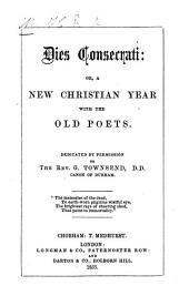 Dies Consecrati: or, a new Christian Year with the old Poets. [By H. E. M.,]