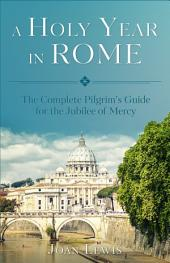 A Holy Year in Rome: The Complete Pilgrim's Guide for the Year of Mercy