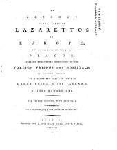 An Account of the Principal Lazarettos in Europe: With Various Papers Relative to the Plague, Together with Further Observations on Some Foreign Prisons and Hospitals, and Additional Remarks on the Present State of Those in Great Britain and Ireland, Volume 2