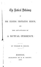 The radical deficiency of the existing circulating medium: and the advantages of a mutual currency