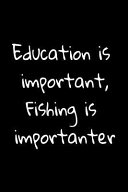 Education Is Important  Fishing Is Importanter