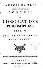Anicii Manlii Torquati Severini Boethii De Consolatione Philosophiae Libri V.: Cvm Praefatione Petri Bertii