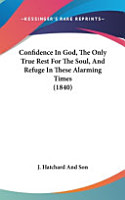 Confidence in God  the Only True Rest for the Soul  and Refuge in These Alarming Times  1840  PDF