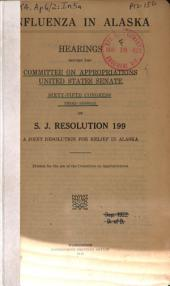 Influenza in Alaska: Hearings Before the Committee on Appropriations, United States Senate, Sixty-fifth Congress, Third Session on S. J. Resolution 199, a Joint Resolution for Relief in Alaska