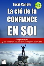La Clé De La Confiance En Soi: 235 offirmations pour entrer en contact avec votre force intérieure