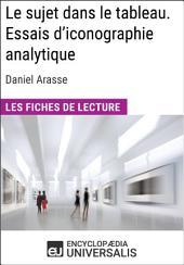 Le sujet dans le tableau. Essais d'iconographie analytique de Daniel Arasse (Les Fiches de Lecture d'Universalis): (Les Fiches de Lecture d'Universalis)