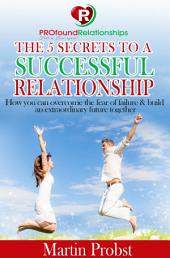 The 5 Secrets to a Successful Relationship: How to Overcome the Fear of Failure& Build an Extraordinary Future Together