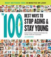 The 100 Best Ways to Stop Aging and Stay Young: Scientifically Proven Strategies for Taking Years Off Your Body