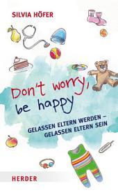 Don ́t worry, be happy: Gelassen Eltern werden - gelassen Eltern sein