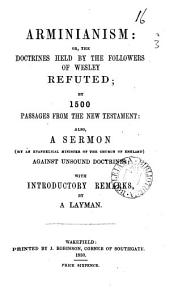 Arminianism: or, The doctrines held by the followers of Wesley refuted; by 1500 passages from the New Testament: also, A sermon, by an evangelical minister of the Church of England, against unsound doctrines, with intr. remarks by a layman: Volume 16