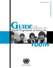 Guide to the Implementation of the World Programme of Action for Youth: Recommendations and Ideas for Concrete Action for Policies and Programmes that Address the Everyday Realities and Challenges of Youth