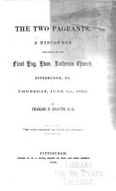 The Two Pageants: A Discourse Delivered in the First Eng. Evan. Lutheran Church, Pittsburgh, Pa. Thursday, June 1st, 1865