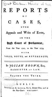 Reports of Cases, Upon Appeals and Writs of Error, in the High Court of Parliament: From the Year 1701, to the Year 1779 : with Tables, Notes and References, Volume 3