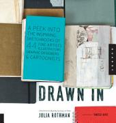 Drawn In: A Peek into the Inspiring Sketchbooks of 44 Fine Artists, Illustrators, Graphic Designers, and Carto