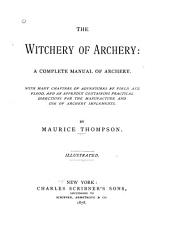 The Witchery of Archery: A Complete Manual of Archery. With Many Chapters of Adventures by Field and Flood, and an Appendix Containing Practical Directions for the Manufacture and Use of Archery Implements