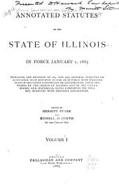 Annotated Statutes of the State of Illinois in Force January 1, 1885: Embracing the Revision of 1874, and All General Statutes Enacted Since Such Revision, So Far as in Force, with Digested Notes of Decisions Construing Or Illustrating Their Provisions by the Courts of Illinois and of the United States, and Historical Notes Comparing the Present Statutes with Previous Legislation, Volume 1