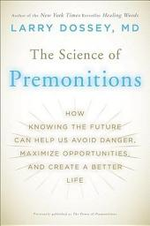 The Science of Premonitions: How Knowing the Future Can Help Us Avoid Danger, Maximize Opportunities, and Create a Better Life
