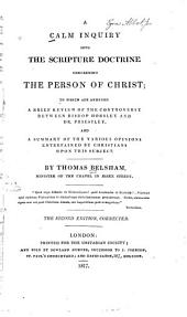 A calm inquiry into the Scripture doctrine concerning the person of Christ: to which are annexed a brief review of the controversy between Bishop Horsley and Dr. Priestley and a summary of the various opinions entertained by Christians upon this subject