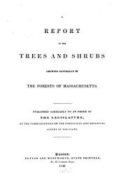 A Report on the Trees and Shrubs Growing Naturally in the Forests of Massachusetts: Published Agree Ably to an Order of the Legislature, by the Commissioners on the Zoological and Botanical Survey of the State