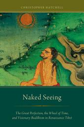 Naked Seeing: The Great Perfection, the Wheel of Time, and Visionary Buddhism in Renaissance Tibet