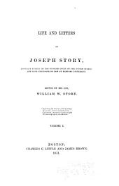 Life and Letters of Joseph Story, Associate Justice of the Supreme Court of the United States, and Dane Professor of Law at Harvard University: Volume 1