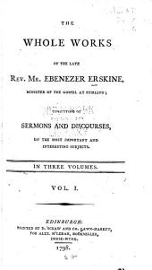 The whole works of the late Rev. Mr. Ebenezer Erskine, minister of the gospel at Stirling: consisting of sermons and discourses, on the most important and interesting subjects, Volume 1
