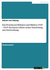 Das Protektorat Böhmen und Mähren 1939 - 1945. Ein kurzer Abriss seiner Entstehung und Entwicklung
