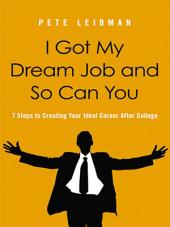 I Got My Dream Job and So Can You: 7 Steps to Creating Your Ideal Career After College