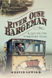 River Ouse Bargeman: A Lifetime on the Yorkshire Ouse