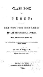Class Book of Prose: Consisting of Selections from Distinguished English and American Authors, from Chaucer to the Present Day. The Whole Arranged in Chronological Order, with Biographical and Critical Remarks