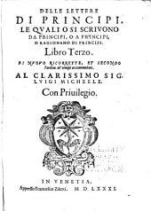 Delle lettere di principi, le quali o si scriuono da principi, o a principi, o ragionano di principi. Libro primo -terzo: Volume 3