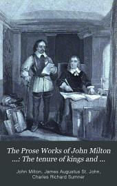 The Prose Works of John Milton ...: The tenure of kings and magistrates. Areopagitica. Tracts on the commonwealth. Observations on Ormond's peace. Letters of state, etc. Brief notes on Dr. Griffith's sermon. Of reformation in England. Of prelatical episcopacy. The reason of church government urged against prelaty. True religion, heresy, schism, toleration. Civil power in ecclesiastical causes